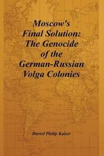 Moscow's Final Solution : The Genocide of the German-Russian Volga Colonies - Darrel Philip Kaiser