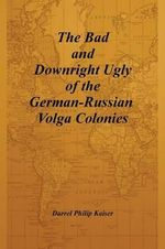 The Bad and Downright Ugly of the German-Russian Volga Colonies : The Genocide of the German-Russian Volga Colonies - Darrel Philip Kaiser