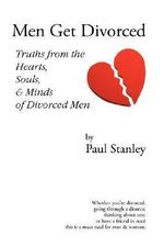 Men Get Divorced : Truths from the Hearts, Souls & Minds of Divorced Men - Paul Stanley