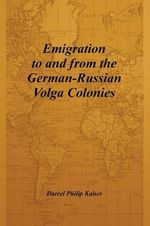 Emigration to and from the German-Russian Volga Colonies - Darrel Philip Kaiser