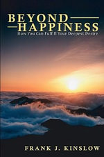 Beyond Happiness : How You Can Fulfill Your Deepest Desire - Frank Joseph Kinslow