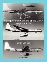 Flying Aircraft Carriers of the USAF : Project FICON - Brian Lockett