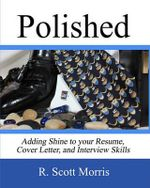 Polished : Adding Shine to Your Resume, Cover Letter, and Interview Skills - R Scott Morris