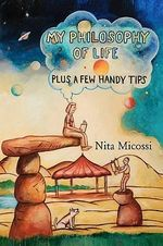 My Philosophy of Life, Plus a Few Handy Tips - Nita Micossi