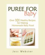 Puree for Baby : Over 101 Healthy Recipes for Making Homemade Baby Food - Jess Webster