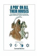 A Pox* on All Their Houses : How Religious Scripture and Practices Support Intolerance, Violence, and Even War - Samuel Butler