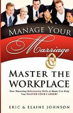 Manage Your Marriage Master the Workplace : How Mastering Relationship Skills at Home Can Help You Master Your Career - Eric & Elaine  Johnson