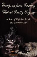 Escaping from Reality Without Really Trying : 40 Years of High Seas Travels and Lowbrow Tales - Robert Jacoby