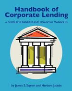 Handbook of Corporate Lending : A Guide for Bankers and Financial Managers - James S Sagner