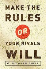 Make the Rules or Your Rivals Will : Top Lawyers on Trends and Key Strategies for the U... - Richard Shell