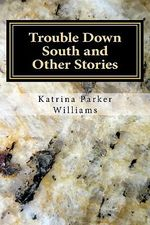 Trouble Down South and Other Stories - Mrs Katrina Parker Williams