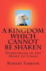 A Kingdom Which Cannot Be Shaken : Overcoming in the Midst of Chaos - Robert A Farrier