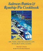 Salmon Patties & Rosehip Pie Cookbook : Art, Food, and the Coastal Life in Halibut Cove, Alaska - Marian T Beck