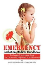 Emergency Radiation Medical Handbook the Essential, Mandatory Guide for Citizens and Responders to Nuclear Events - M. D. H. M. D. James W. Forsythe
