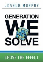 Generation We Solve : Cause the Effect - Joshua Aaron Murphy