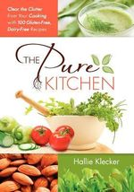 The Pure Kitchen : Clear the Clutter from Your Cooking with 100 Gluten-Free, Dairy-Free Recipes - Hallie Klecker