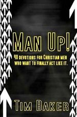 Man Up! : 40 Devotions for Christian Men Who Want to Finally ACT Like It. - Tim Baker