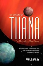 The 5 Moons of Tiiana / The Chronicles of Rez Cantor : A Swashbuckling, Science Fiction Epic Filled with Adventure, Mystery, Romance, and Fantasy. - Paul T Harry