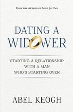 Dating a Widower : Starting a Relationship with a Man Who's Starting Over - Abel Keogh