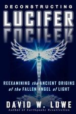 Deconstructing Lucifer : Reexamining the Ancient Origins of the Fallen Angel of Light - David W Lowe