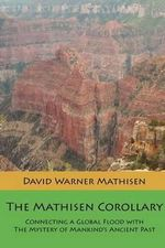 The Mathisen Corollary : Connecting a Global Flood with the Mystery of Mankind's Ancient Past - David Warner Mathisen