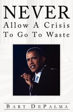 Never Allow a Crisis to Go to Waste : Barack Obama and the Evolution of American Socialism - Bart Depalma