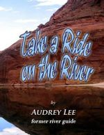 Take a Ride on the River : A Tour Guide Trip Down the Colorado from Glen Canyon Dam to Lee's Ferry - Audrey Lee