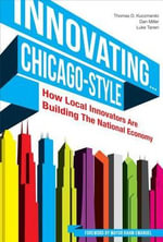 Innovating... Chicago-Style : How Local Innovators Are Building the National Economy - Thomas D Kuczmarski