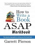How to Write a Book ASAP Workbook : The Step-By-Step Guide to Writing Your First Book Fast! - Garrett Pierson
