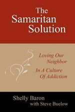 The Samaritan Solution : Loving Our Neighbor in a Culture of Addiction - Shelly Baron