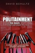 Politainment : The Ten Rules of Contemporary Politics: A Citizens' Guide to Understanding Campaigns and Elections - David Schultz