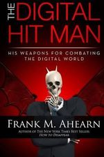 The Digital Hit Man : His Weapons for Combating the Digital World: and Creating Online Deception to Protect Your Personal Privacy - Frank M. Ahearn