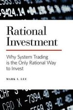 Rational Investment : Why System Trading Is the Only Rational Way to Invest - Mark I Lee
