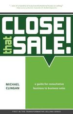 Close That Sale! : A Guide for Consultative Business to Business Sales - Michael Clingan