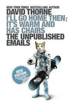 I'll Go Home Then, it's Warm and Has Chairs : The Unpublished Emails - David Thorne