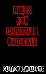 Rules for Christian Radicals : A Defense of Desires & Emotions for Faith - MR Clifford E Williams