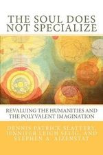 The Soul Does Not Specialize : Revaluing the Humanities and the Polyvalent Imagination - Dennis Patrick Slattery