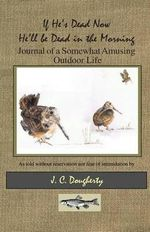 If He's Dead Now He'll Be Dead in the Morning : Journal of a Somewhat Amusing Outdoor Life - J C Dougherty