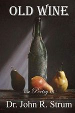 Old Wine : The Poetry of Dr. John R. Strum - John R Strum