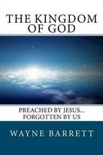 The Kingdom of God : Preached by Jesus...Forgotten by Us - Wayne Barrett