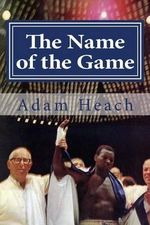 The Name of the Game : Thad Spencer, Willie Ketchum and the Quest for the Heavyweight Championship of the World - Adam Heach