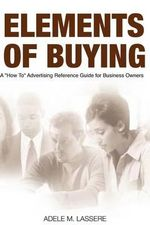 Elements of Buying : A How to Reference Guide on Advertising for Business Owners - MS Adele M Lassere