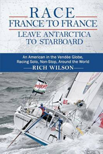 Race France to France : Leave Antarctica to Starboard: An American in the Vendee Globe, Racing Solo, Non-Stop, Around the World - Rich Wilson