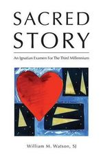 Sacred Story : An Ignatian Examen for the Third Millennium - William Watson S J