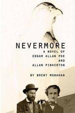 Nevermore : A Novel of Edgar Allan Poe and Allan Pinkerton - Brent Monahan