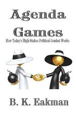 Agenda Games : How Today's High-Stakes Political Combat Works - B K Eakman