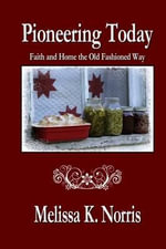 Pioneering Today : Faith and Home the Old Fashioned Way - Melissa K Norris