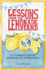 Lessons from the Lemonade Stand : A Common Sense Primer on Investing - James Berman