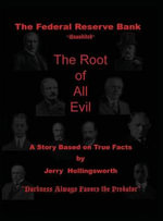The Federal Reserve Bank Unaudited : The Root of All Evil - Jerry L Hollingsworth