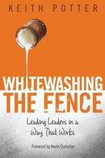 Whitewashing the Fence : Leading Leaders in a Way That Works - Keith Potter
